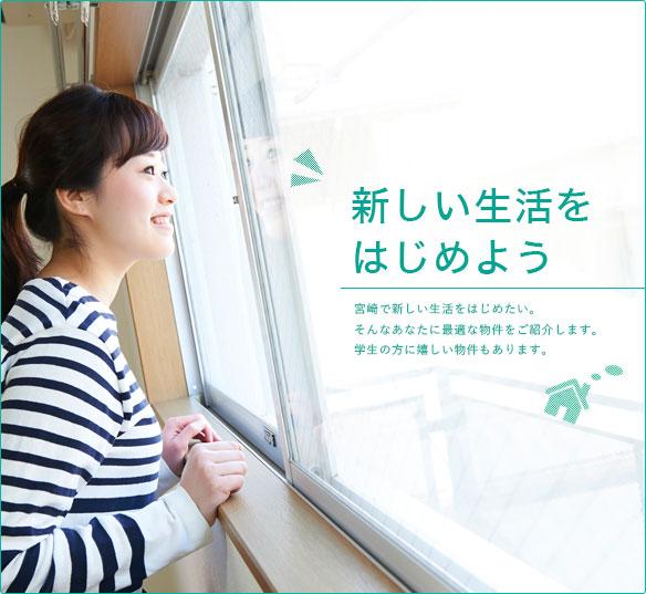 新しい生活をはじめよう 宮崎で新しい生活をはじめたい。そんなあなたに最適な物件をご紹介します。学生の方に嬉しい物件もあります。